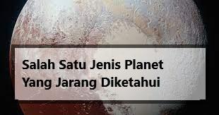 Salah Satu Jenis Planet Yang Jarang Diketahui